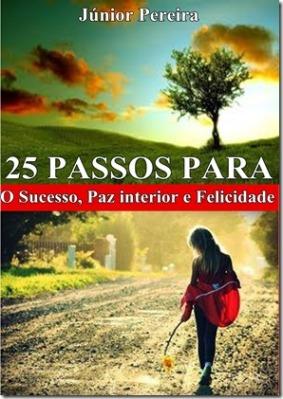 25 PASSOS PARA O SUCESSO, PAZ INTERIOR E FELICIDADE, POR JÚNIOR PEREIRA.