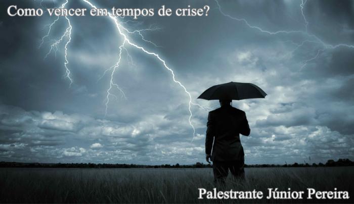 Como vencer em tempos de crise. Por Palestrante Júnior Pereira. Auto ajuda e Motivação.